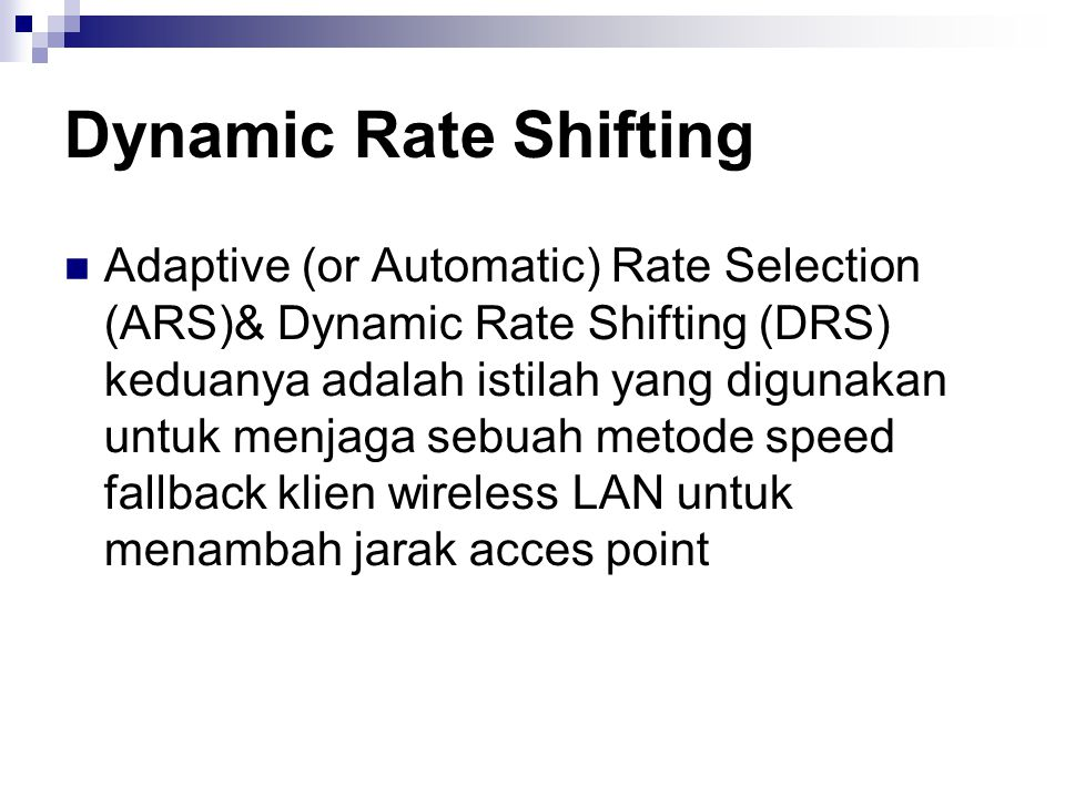 Dynamic Rate Shifting Adaptive (or Automatic) Rate Selection (ARS)& Dynamic Rate Shifting (DRS) keduanya adalah istilah yang digunakan untuk menjaga sebuah metode speed fallback klien wireless LAN untuk menambah jarak acces point