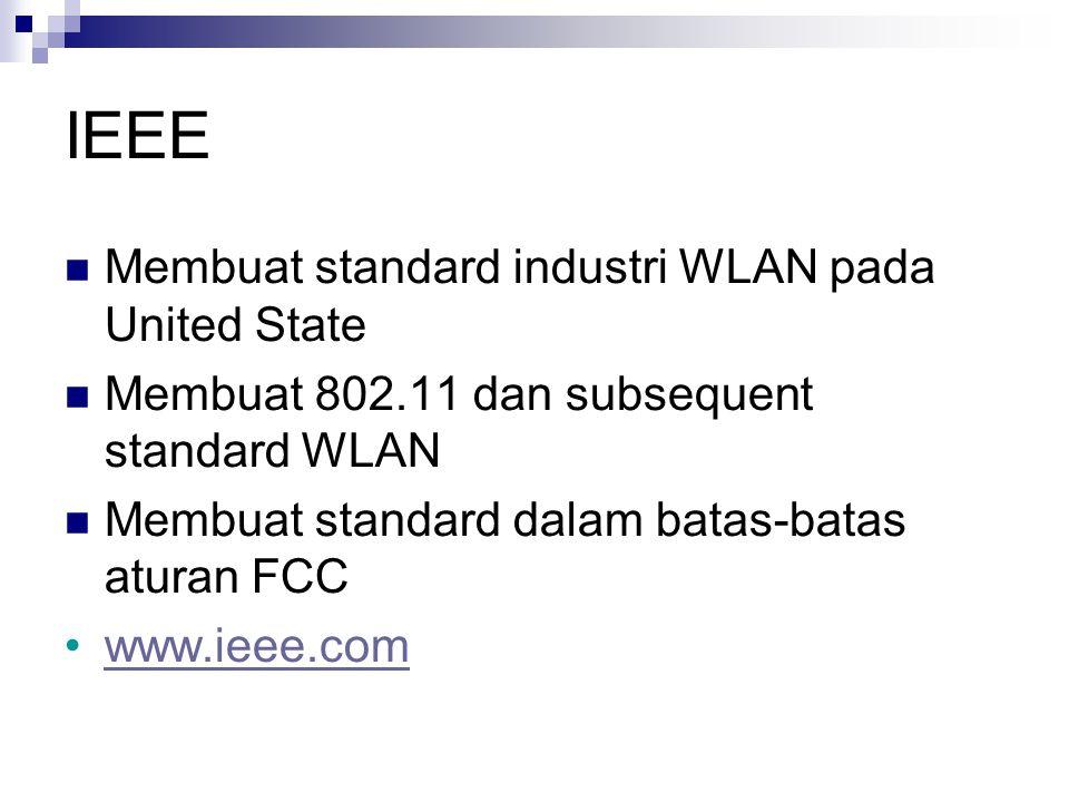 IEEE Membuat standard industri WLAN pada United State Membuat 802.11 dan subsequent standard WLAN Membuat standard dalam batas-batas aturan FCC www.ie
