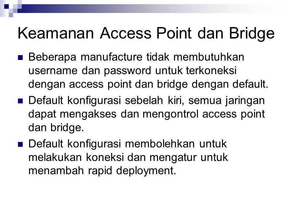 Keamanan Access Point dan Bridge Beberapa manufacture tidak membutuhkan username dan password untuk terkoneksi dengan access point dan bridge dengan d