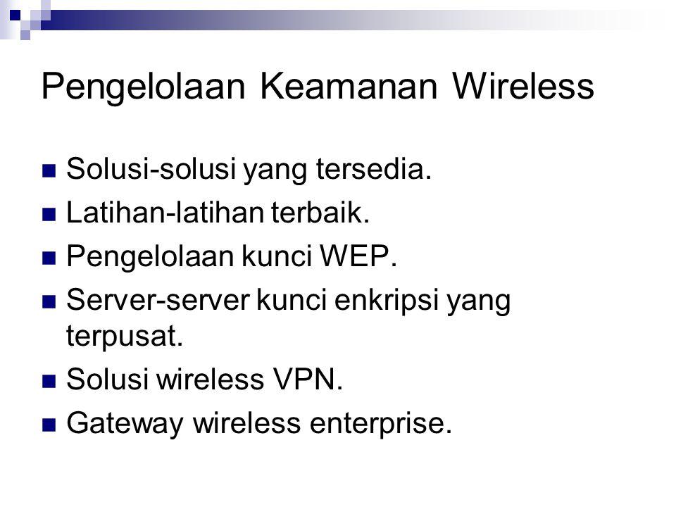 Pengelolaan Keamanan Wireless Solusi-solusi yang tersedia. Latihan-latihan terbaik. Pengelolaan kunci WEP. Server-server kunci enkripsi yang terpusat.