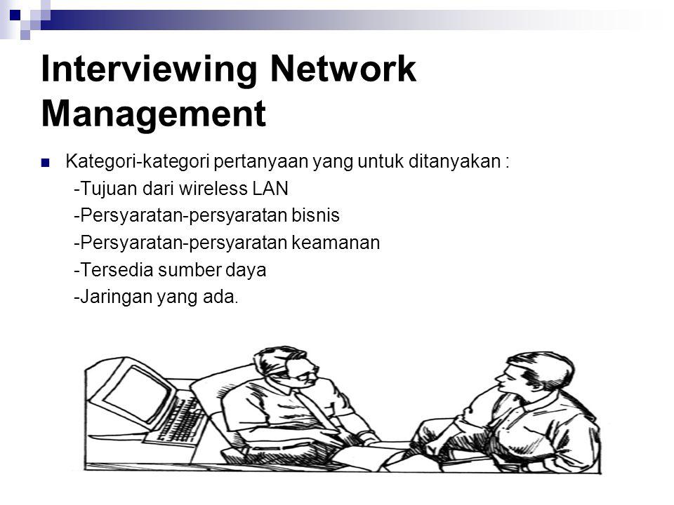 Interviewing Network Management Kategori-kategori pertanyaan yang untuk ditanyakan : -Tujuan dari wireless LAN -Persyaratan-persyaratan bisnis -Persya