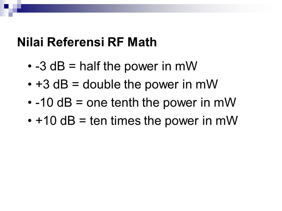Nilai Referensi RF Math -3 dB = half the power in mW +3 dB = double the power in mW -10 dB = one tenth the power in mW +10 dB = ten times the power in mW