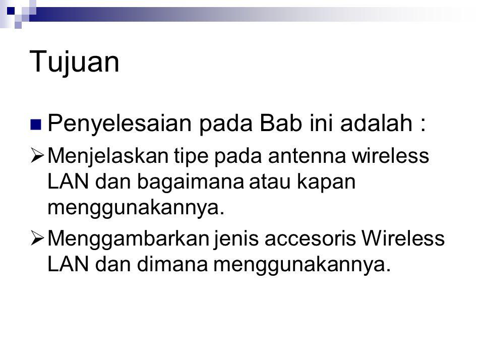 Tujuan Penyelesaian pada Bab ini adalah :  Menjelaskan tipe pada antenna wireless LAN dan bagaimana atau kapan menggunakannya.  Menggambarkan jenis