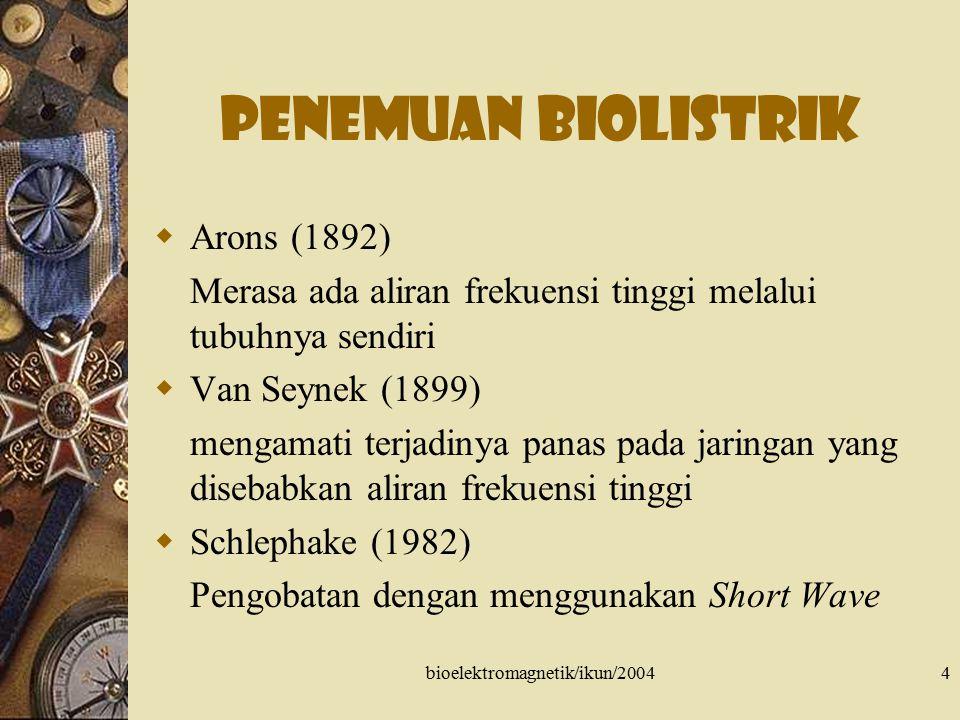 bioelektromagnetik/ikun/20044 Penemuan biolistrik  Arons (1892) Merasa ada aliran frekuensi tinggi melalui tubuhnya sendiri  Van Seynek (1899) menga