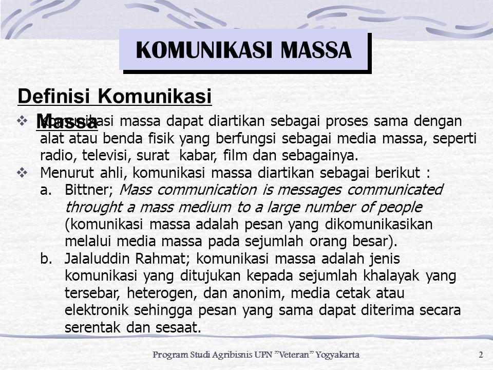 3 Program Studi Agribisnis UPN Veteran Yogyakarta  Berdasarkan pendapat beberapa ahli di atas, maka pengertian komunikasi massa dapat dipusatkan pada komponen-komponen komunikasi massa, yaitu pada variabel- variabel yang terkandung dalam setiap tindak komunikasi dan bagaimana variabel tersebut bekerja pada media massa.
