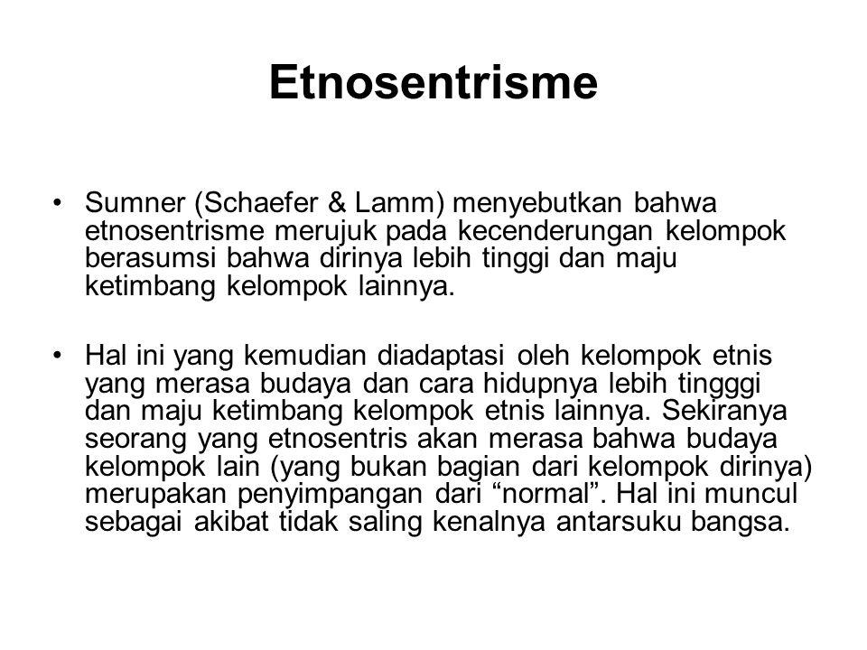 Etnosentrisme Sumner (Schaefer & Lamm) menyebutkan bahwa etnosentrisme merujuk pada kecenderungan kelompok berasumsi bahwa dirinya lebih tinggi dan ma