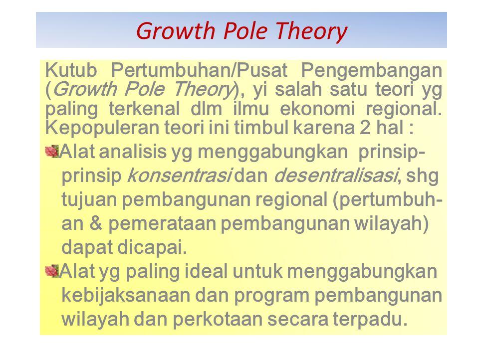 Francois Ferroux (1955) : Konsep Growth Pole Banyak para akhli dan buku-buku yang menghubungkan teori pusat pengembangan ini dengan teknik perencanaan wilayah.