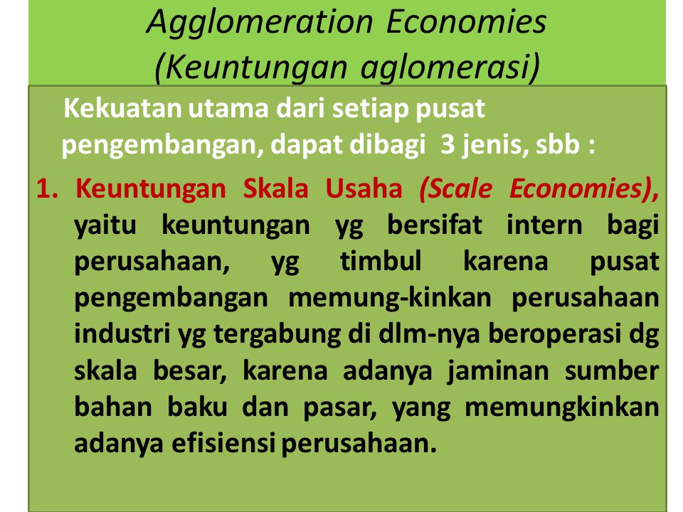 Agglomeration Economies (Keuntungan aglomerasi) Kekuatan utama dari setiap pusat pengembangan, dapat dibagi 3 jenis, sbb : 1. Keuntungan Skala Usaha (