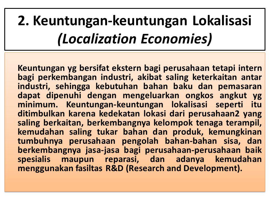 2. Keuntungan-keuntungan Lokalisasi (Localization Economies) Keuntungan yg bersifat ekstern bagi perusahaan tetapi intern bagi perkembangan industri,