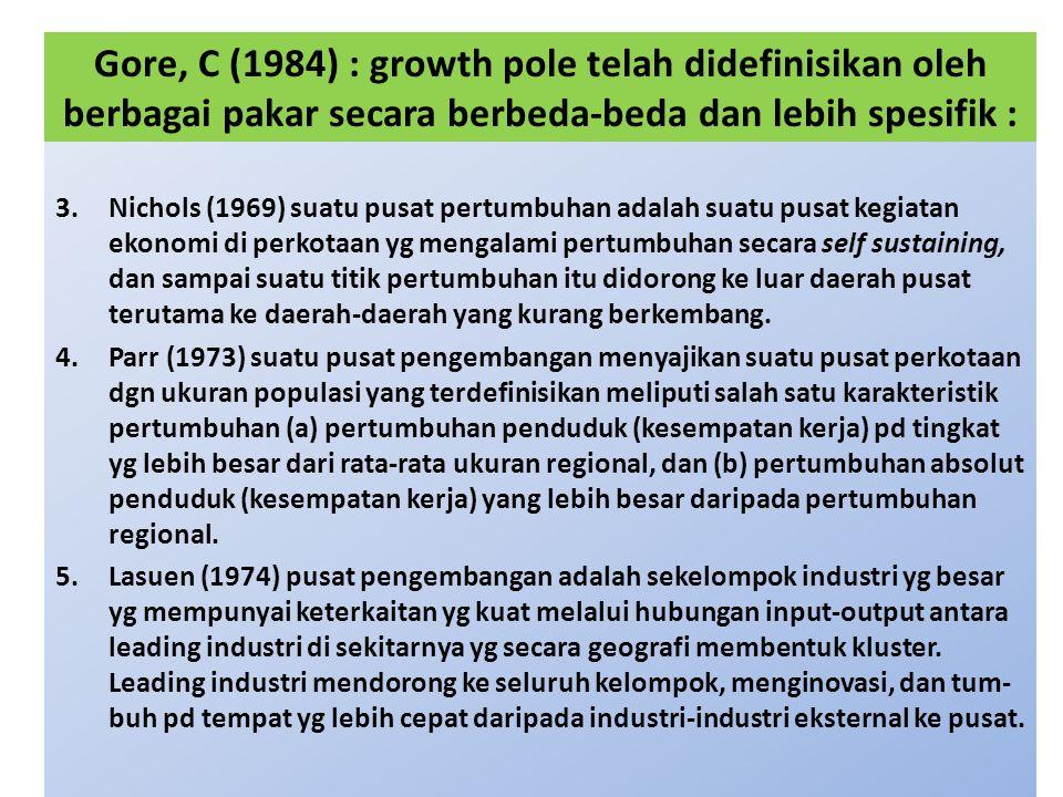 Gore, C (1984) : growth pole telah didefinisikan oleh berbagai pakar secara berbeda-beda dan lebih spesifik : 3.Nichols (1969) suatu pusat pertumbuhan adalah suatu pusat kegiatan ekonomi di perkotaan yg mengalami pertumbuhan secara self sustaining, dan sampai suatu titik pertumbuhan itu didorong ke luar daerah pusat terutama ke daerah-daerah yang kurang berkembang.