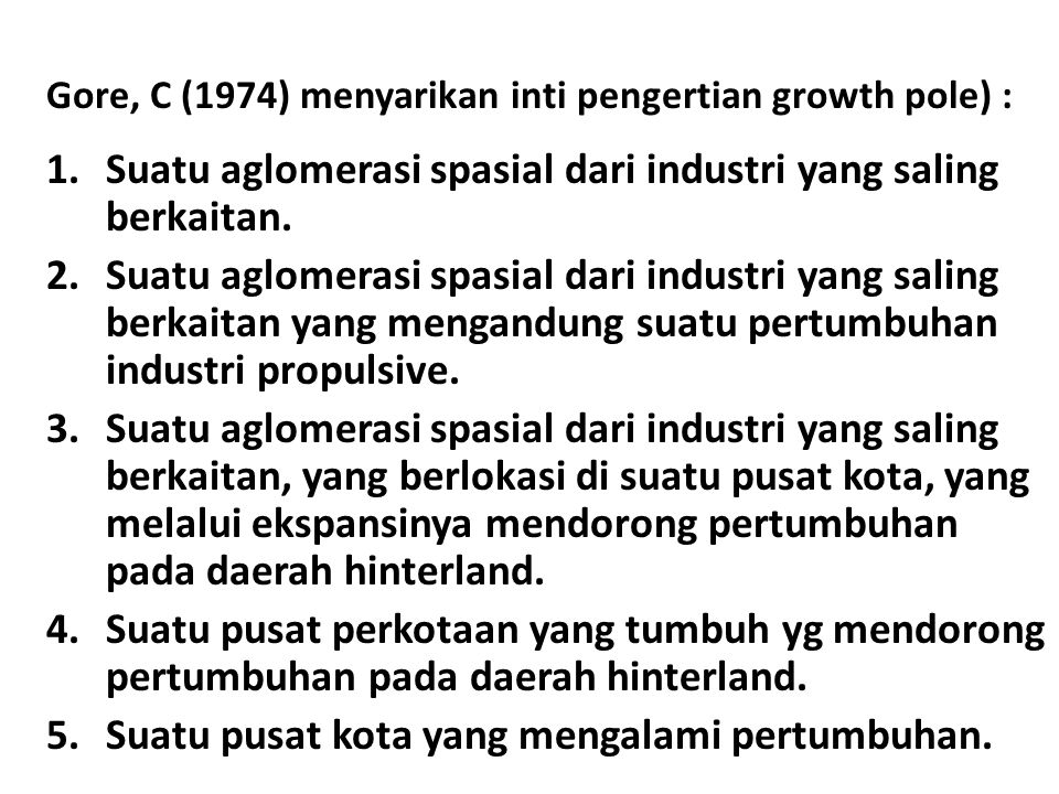 Kesimpulan Pusat pengembangan/kutub pertumbuhan merupakan suatu konsentrasi industri atau kegiatan ekonomi pada suatu tempat tertentu yang kesemuanya saling berkaitan melalui hubungan input-output dengan industri utama (leading and propulsive indusatry).