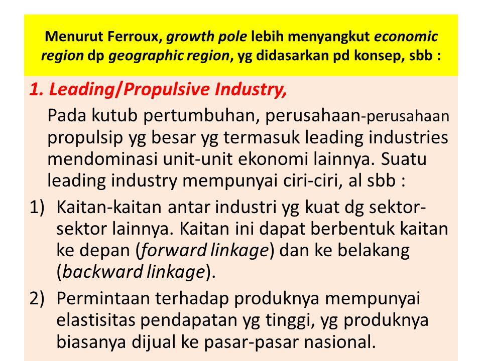 Menurut Ferroux, growth pole lebih menyangkut economic region dp geographic region, yg didasarkan pd konsep, sbb : 1. Leading/Propulsive Industry, Pad