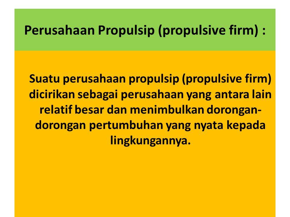 Perusahaan Propulsip (propulsive firm) : Suatu perusahaan propulsip (propulsive firm) dicirikan sebagai perusahaan yang antara lain relatif besar dan menimbulkan dorongan- dorongan pertumbuhan yang nyata kepada lingkungannya.