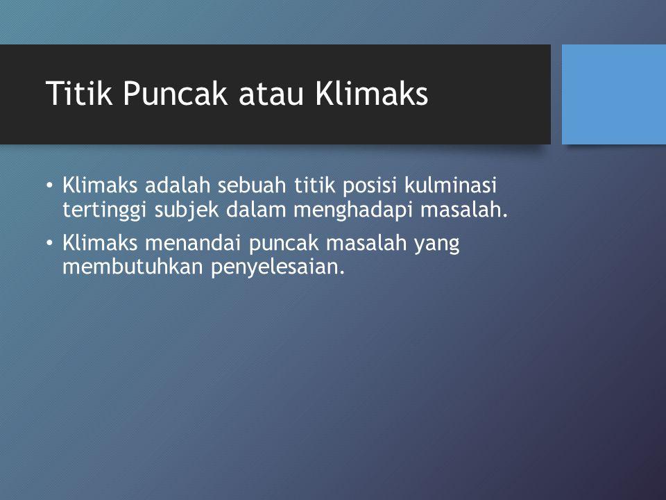 Titik Puncak atau Klimaks Klimaks adalah sebuah titik posisi kulminasi tertinggi subjek dalam menghadapi masalah. Klimaks menandai puncak masalah yang