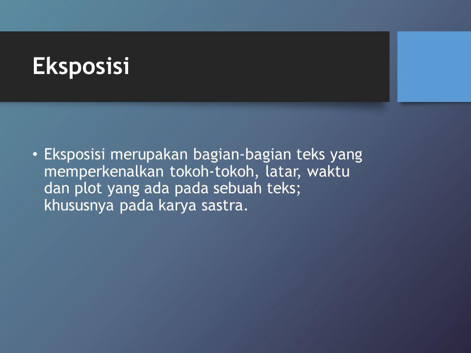 Eksposisi Eksposisi merupakan bagian-bagian teks yang memperkenalkan tokoh-tokoh, latar, waktu dan plot yang ada pada sebuah teks; khususnya pada kary