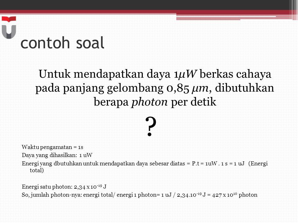 contoh soal Untuk mendapatkan daya 1μW berkas cahaya pada panjang gelombang 0,85 μm, dibutuhkan berapa photon per detik ? Waktu pengamatan = 1s Daya y