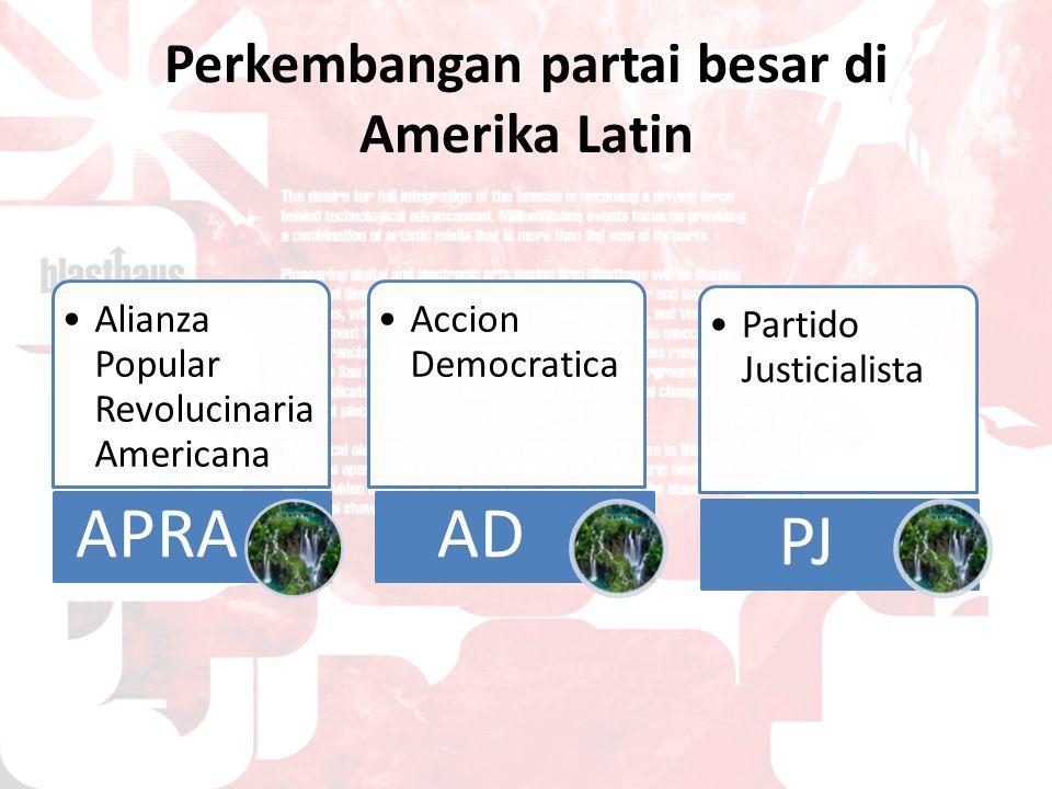 Perkembangan partai besar di Amerika Latin Alianza Popular Revolucinaria Americana APRA Accion Democratica AD Partido Justicialista PJ