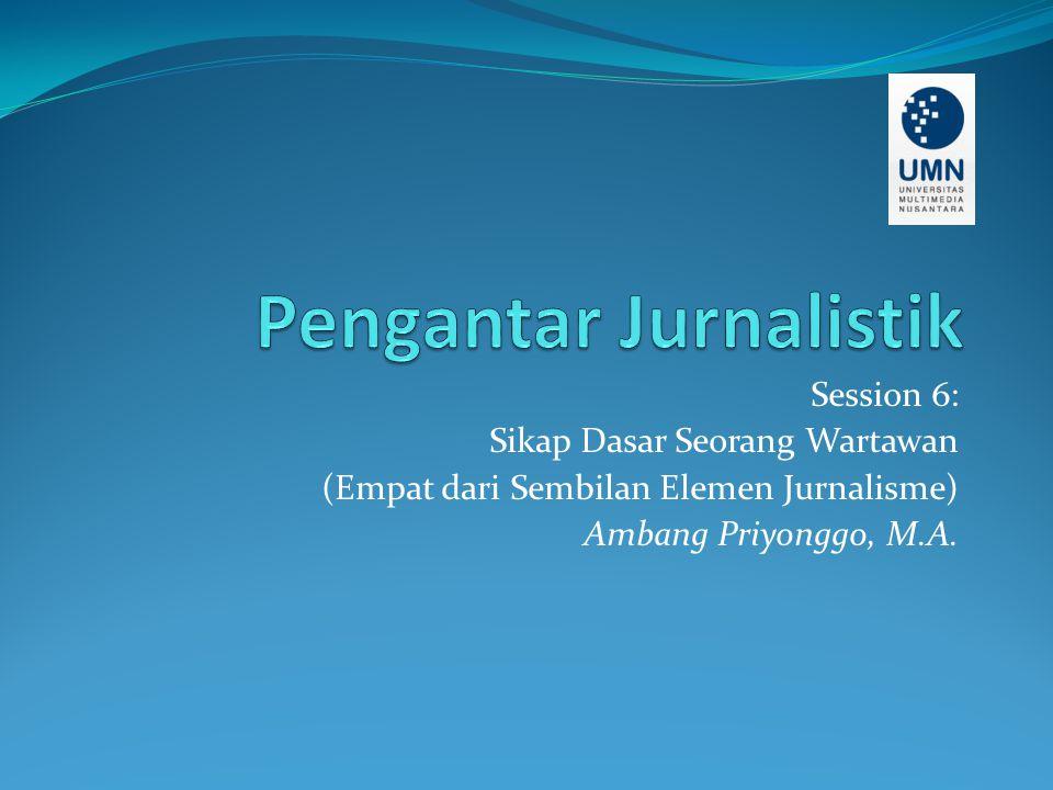Session 6: Sikap Dasar Seorang Wartawan (Empat dari Sembilan Elemen Jurnalisme) Ambang Priyonggo, M.A.