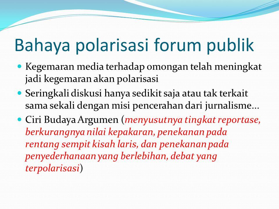 Bahaya polarisasi forum publik Kegemaran media terhadap omongan telah meningkat jadi kegemaran akan polarisasi Seringkali diskusi hanya sedikit saja atau tak terkait sama sekali dengan misi pencerahan dari jurnalisme...