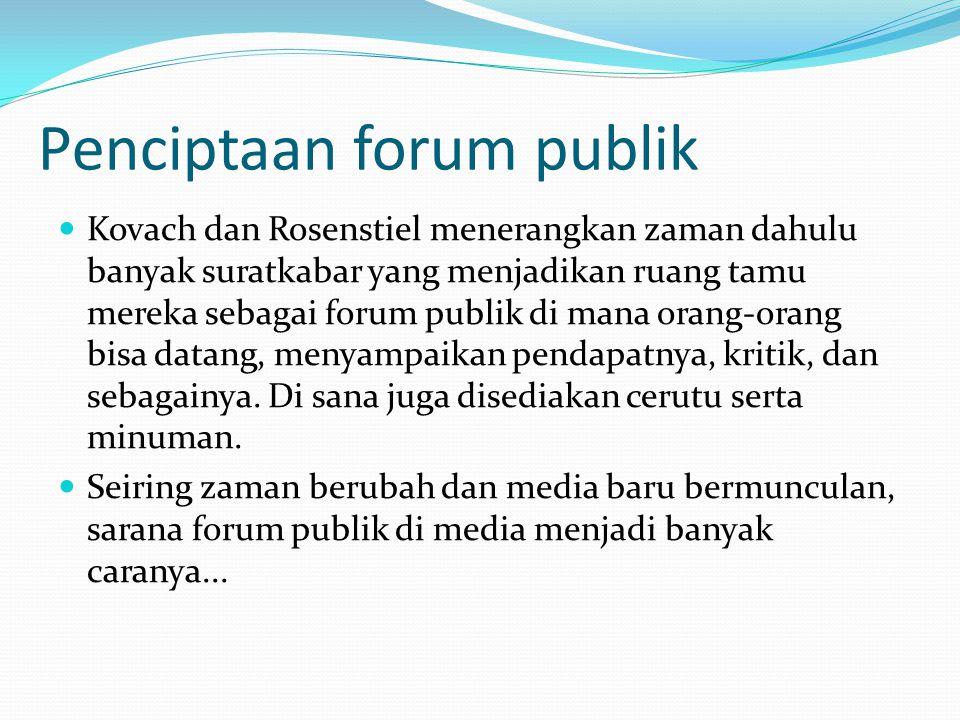 Penciptaan forum publik Kovach dan Rosenstiel menerangkan zaman dahulu banyak suratkabar yang menjadikan ruang tamu mereka sebagai forum publik di mana orang-orang bisa datang, menyampaikan pendapatnya, kritik, dan sebagainya.