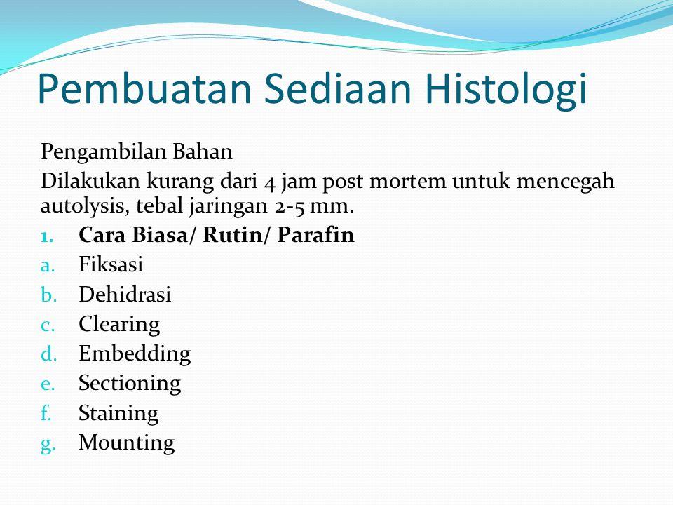 Pembuatan Sediaan Histologi Pengambilan Bahan Dilakukan kurang dari 4 jam post mortem untuk mencegah autolysis, tebal jaringan 2-5 mm. 1. Cara Biasa/