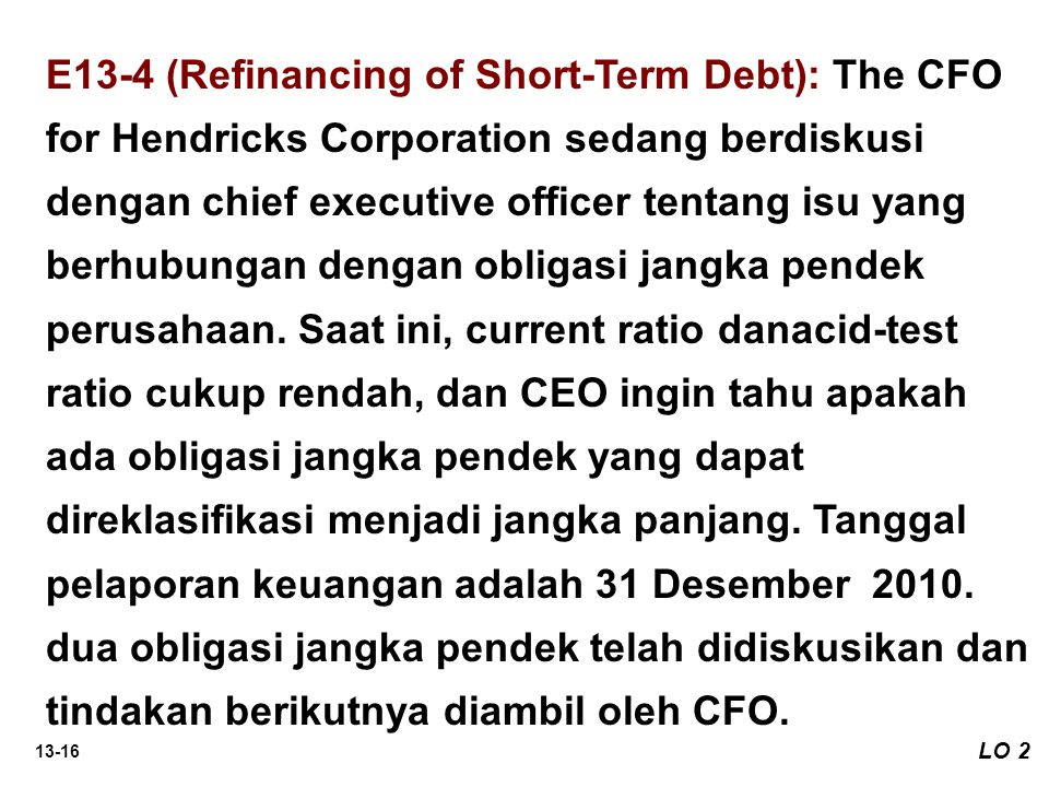 13-16 LO 2 E13-4 (Refinancing of Short-Term Debt): The CFO for Hendricks Corporation sedang berdiskusi dengan chief executive officer tentang isu yang berhubungan dengan obligasi jangka pendek perusahaan.