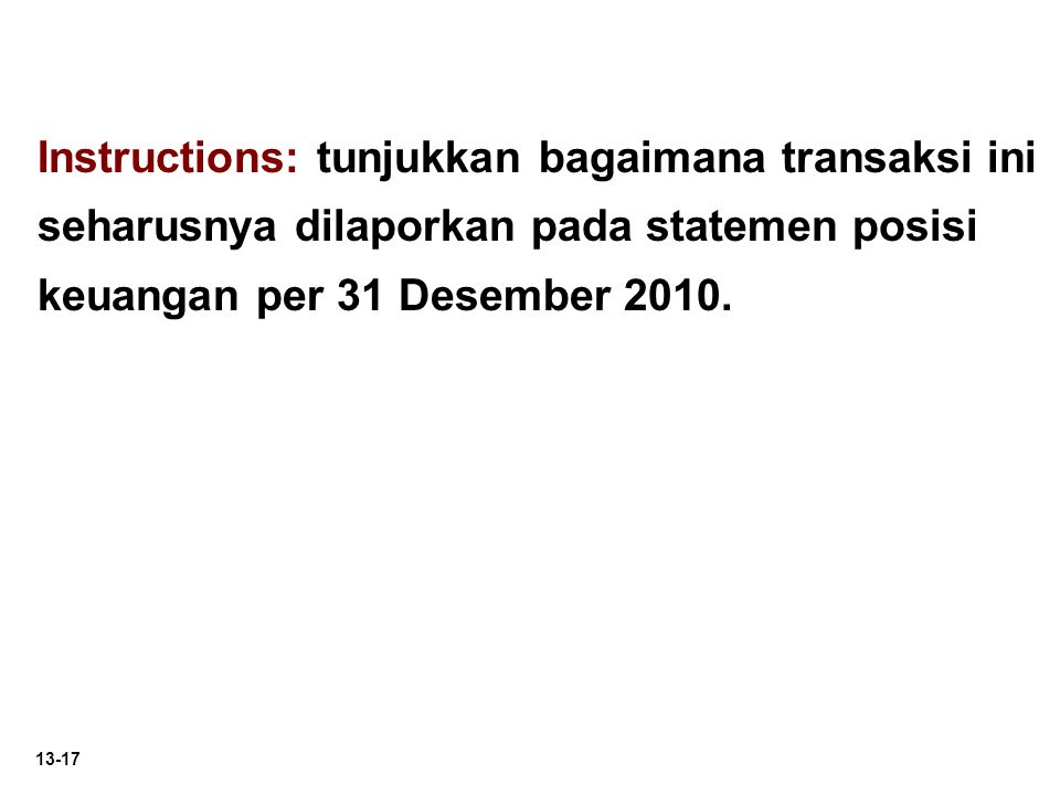 13-17 Instructions: tunjukkan bagaimana transaksi ini seharusnya dilaporkan pada statemen posisi keuangan per 31 Desember 2010.
