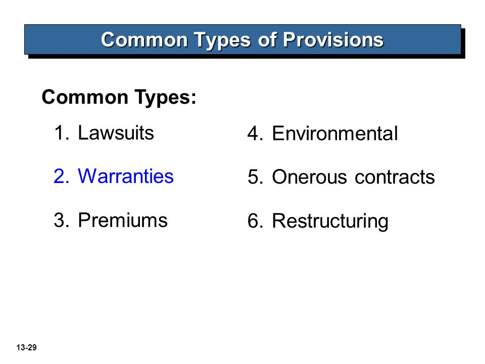 13-29 Common Types: Common Types of Provisions 1.Lawsuits 2.Warranties 3.Premiums 4.Environmental 5.Onerous contracts 6.Restructuring