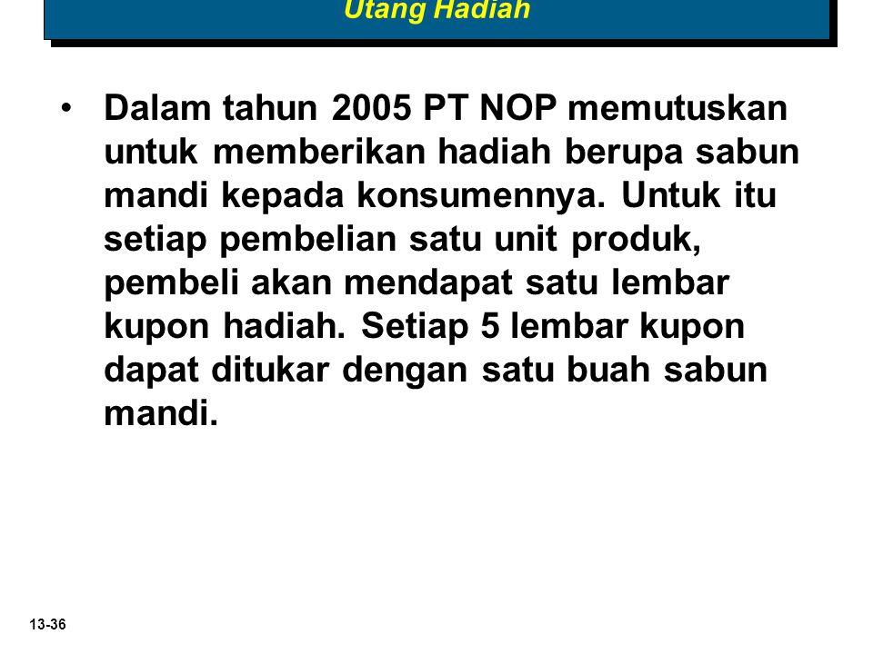 13-36 Utang Hadiah Dalam tahun 2005 PT NOP memutuskan untuk memberikan hadiah berupa sabun mandi kepada konsumennya. Untuk itu setiap pembelian satu u