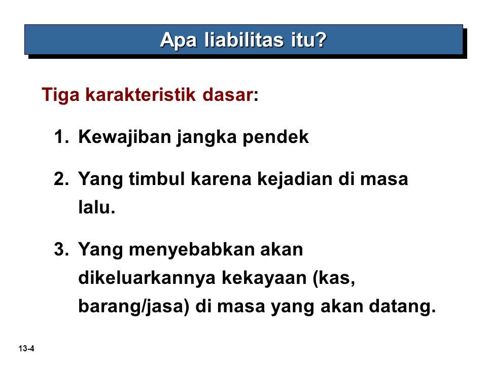 13-4 Apa liabilitas itu? Tiga karakteristik dasar: 1.Kewajiban jangka pendek 2.Yang timbul karena kejadian di masa lalu. 3.Yang menyebabkan akan dikel