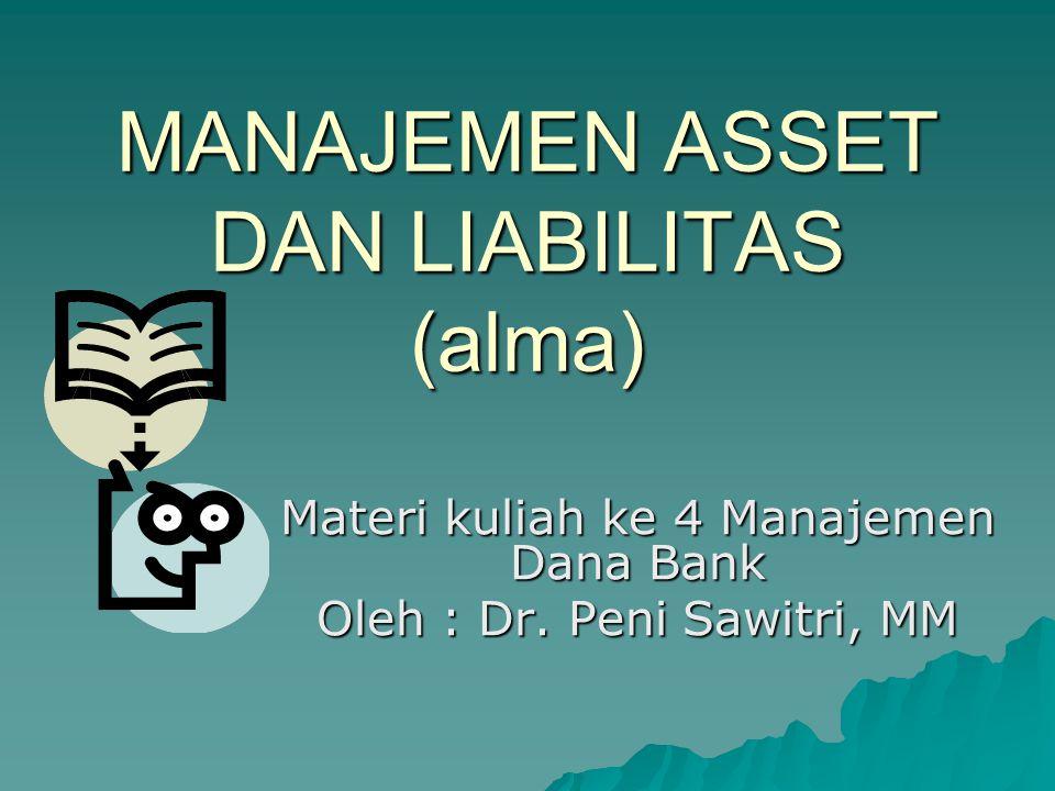 MANAJEMEN ASSET DAN LIABILITAS (alma) Materi kuliah ke 4 Manajemen Dana Bank Oleh : Dr. Peni Sawitri, MM