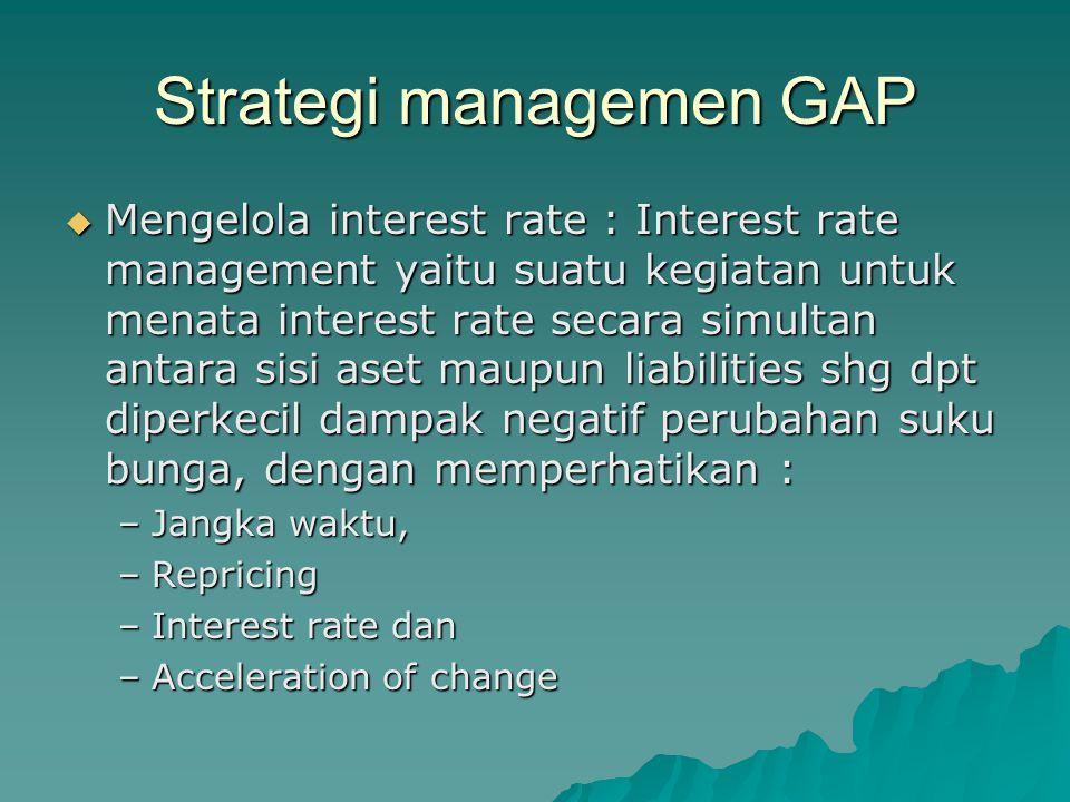 Strategi managemen GAP  Mengelola interest rate : Interest rate management yaitu suatu kegiatan untuk menata interest rate secara simultan antara sis