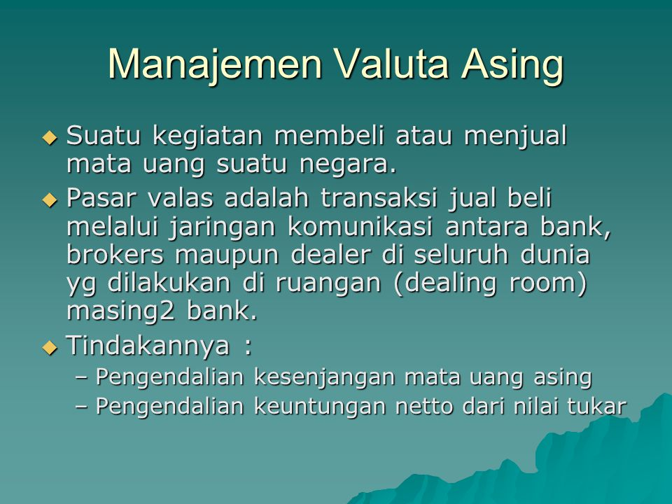 Manajemen Valuta Asing  Suatu kegiatan membeli atau menjual mata uang suatu negara.  Pasar valas adalah transaksi jual beli melalui jaringan komunik