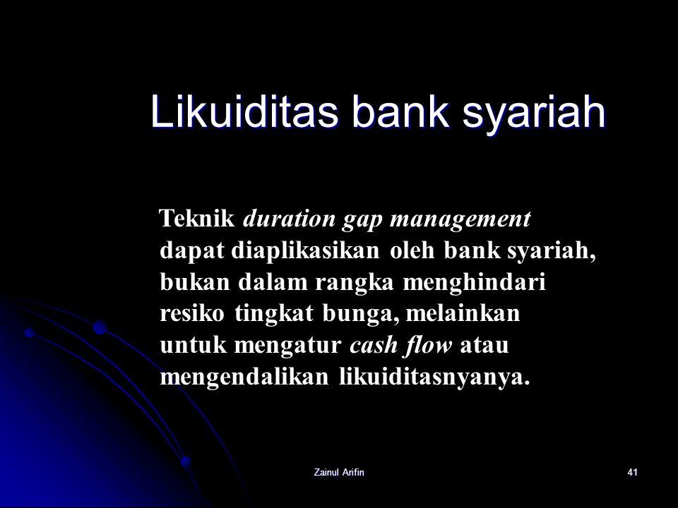 Zainul Arifin41 Likuiditas bank syariah Teknik duration gap management dapat diaplikasikan oleh bank syariah, bukan dalam rangka menghindari resiko ti