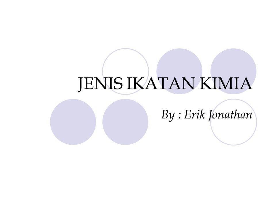 JENIS IKATAN KIMIA By : Erik Jonathan