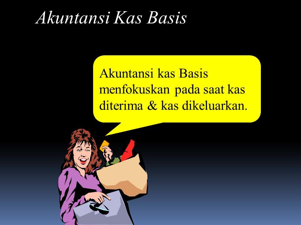 Akuntansi Kas Basis Akuntansi kas Basis menfokuskan pada saat kas diterima & kas dikeluarkan.