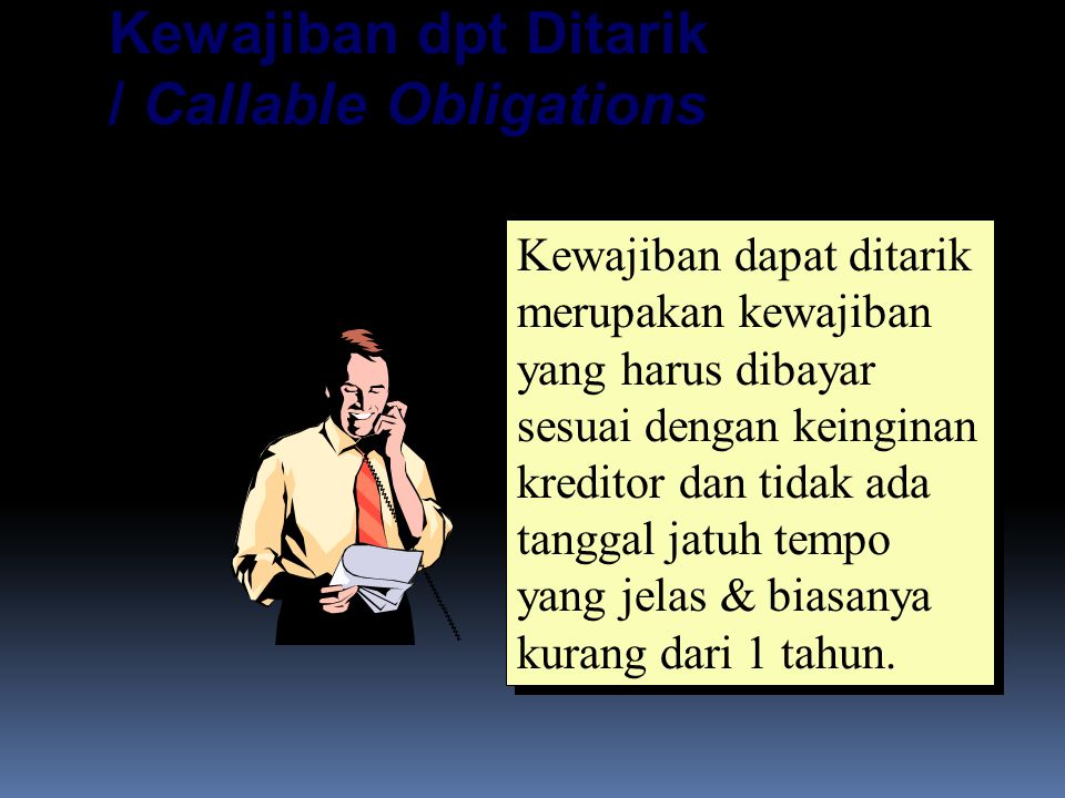 Kewajiban dpt Ditarik / Callable Obligations Kewajiban dapat ditarik merupakan kewajiban yang harus dibayar sesuai dengan keinginan kreditor dan tidak ada tanggal jatuh tempo yang jelas & biasanya kurang dari 1 tahun.