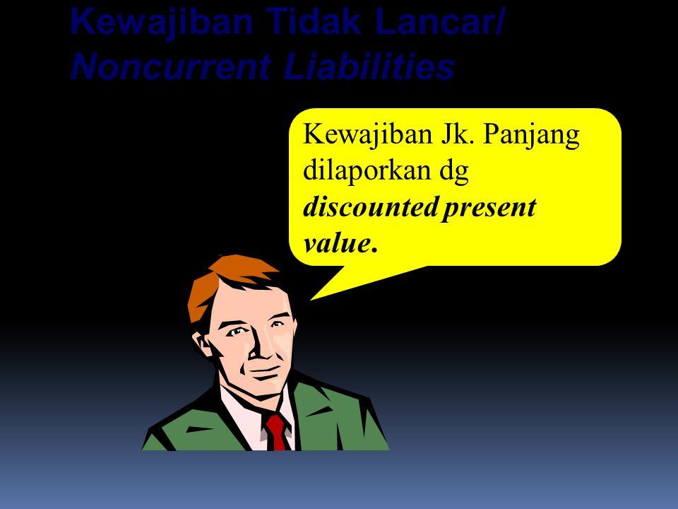 Kewajiban Tidak Lancar/ Noncurrent Liabilities Kewajiban Jk. Panjang dilaporkan dg discounted present value.