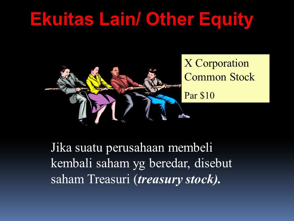 Ekuitas Lain/ Other Equity X Corporation Common Stock Par $10 Jika suatu perusahaan membeli kembali saham yg beredar, disebut saham Treasuri (treasury stock).