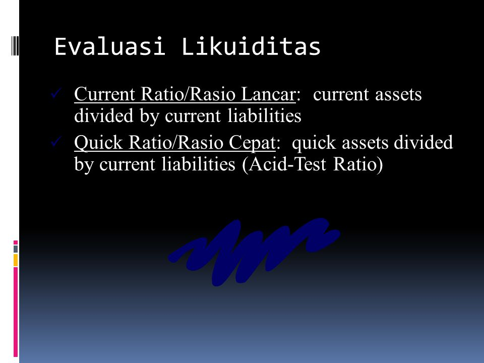 Evaluasi Likuiditas Current Ratio/Rasio Lancar: current assets divided by current liabilities Quick Ratio/Rasio Cepat: quick assets divided by current liabilities (Acid-Test Ratio)