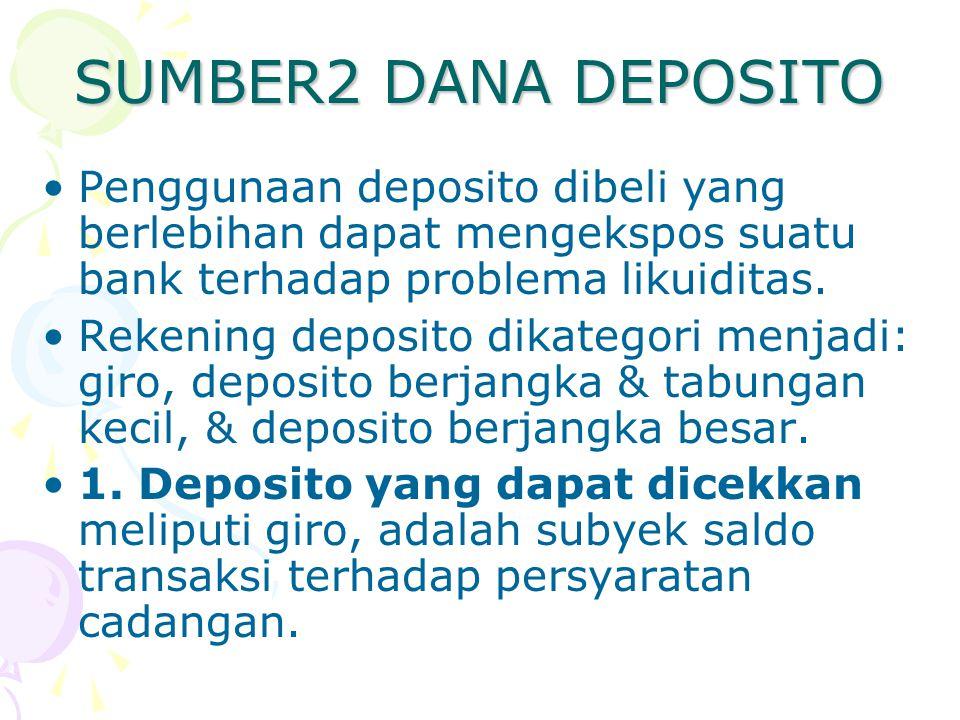 SUMBER2 DANA DEPOSITO Penggunaan deposito dibeli yang berlebihan dapat mengekspos suatu bank terhadap problema likuiditas. Rekening deposito dikategor