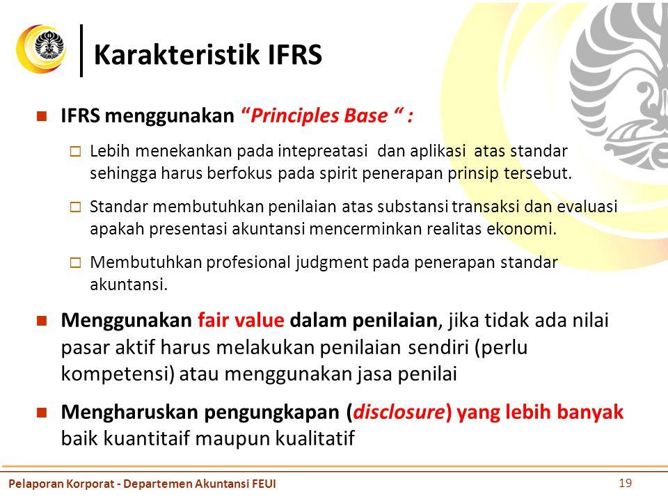 Karakteristik IFRS IFRS menggunakan Principles Base :  Lebih menekankan pada intepreatasi dan aplikasi atas standar sehingga harus berfokus pada spirit penerapan prinsip tersebut.