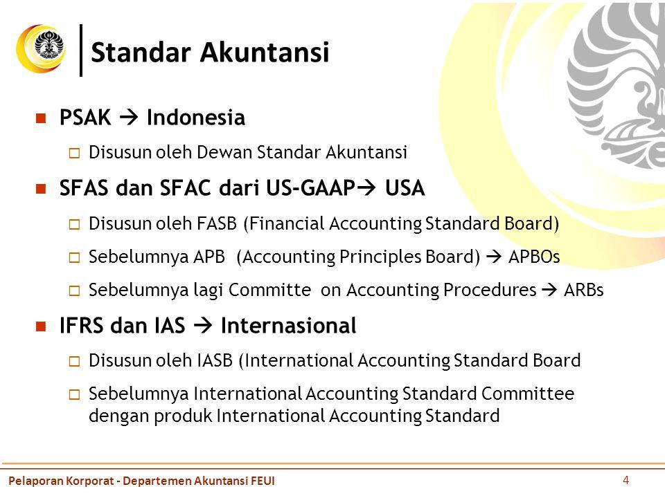 PSAK  Indonesia  Disusun oleh Dewan Standar Akuntansi SFAS dan SFAC dari US-GAAP  USA  Disusun oleh FASB (Financial Accounting Standard Board)  Sebelumnya APB (Accounting Principles Board)  APBOs  Sebelumnya lagi Committe on Accounting Procedures  ARBs IFRS dan IAS  Internasional  Disusun oleh IASB (International Accounting Standard Board  Sebelumnya International Accounting Standard Committee dengan produk International Accounting Standard Standar Akuntansi Pelaporan Korporat - Departemen Akuntansi FEUI 4
