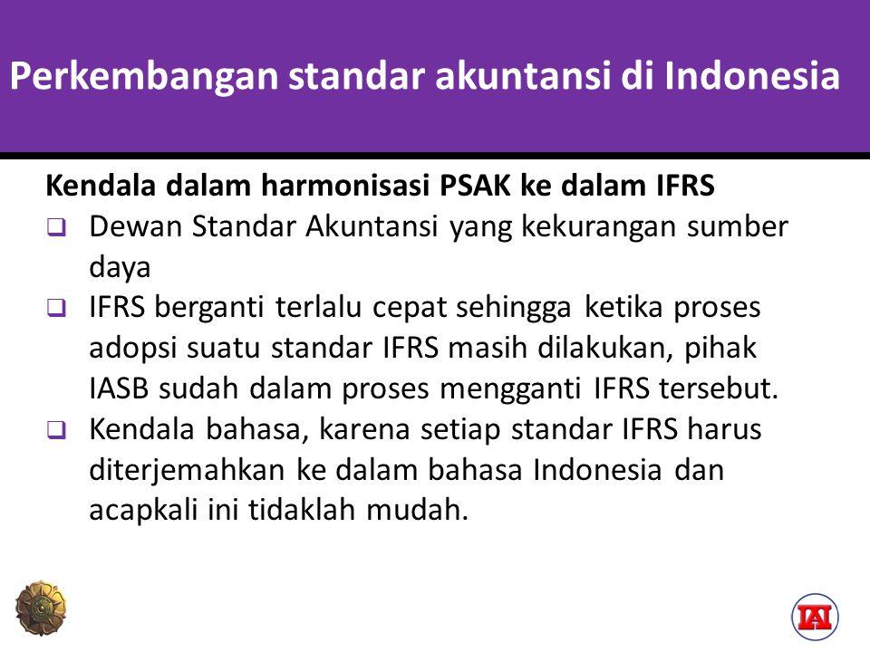 Perkembangan standar akuntansi di Indonesia Kendala dalam harmonisasi PSAK ke dalam IFRS  Dewan Standar Akuntansi yang kekurangan sumber daya  IFRS