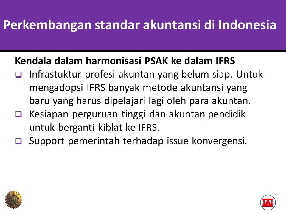 Perkembangan standar akuntansi di Indonesia Kendala dalam harmonisasi PSAK ke dalam IFRS  Infrastuktur profesi akuntan yang belum siap. Untuk mengado