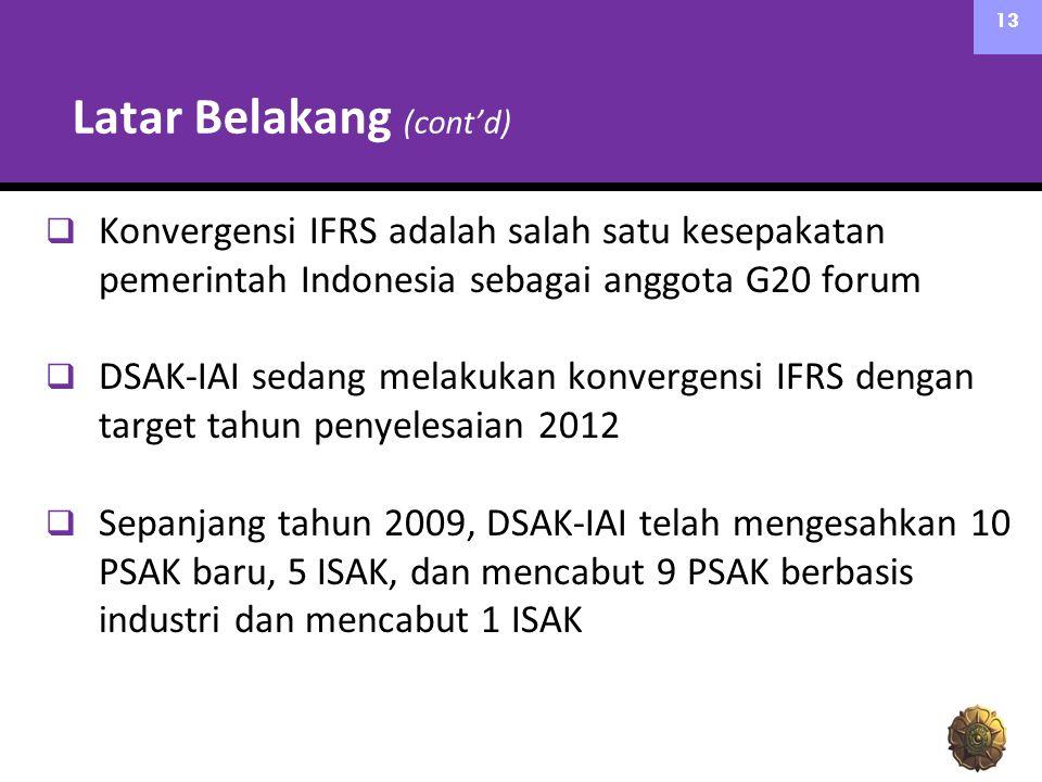 Latar Belakang (cont'd)  Konvergensi IFRS adalah salah satu kesepakatan pemerintah Indonesia sebagai anggota G20 forum  DSAK-IAI sedang melakukan konvergensi IFRS dengan target tahun penyelesaian 2012  Sepanjang tahun 2009, DSAK-IAI telah mengesahkan 10 PSAK baru, 5 ISAK, dan mencabut 9 PSAK berbasis industri dan mencabut 1 ISAK 13