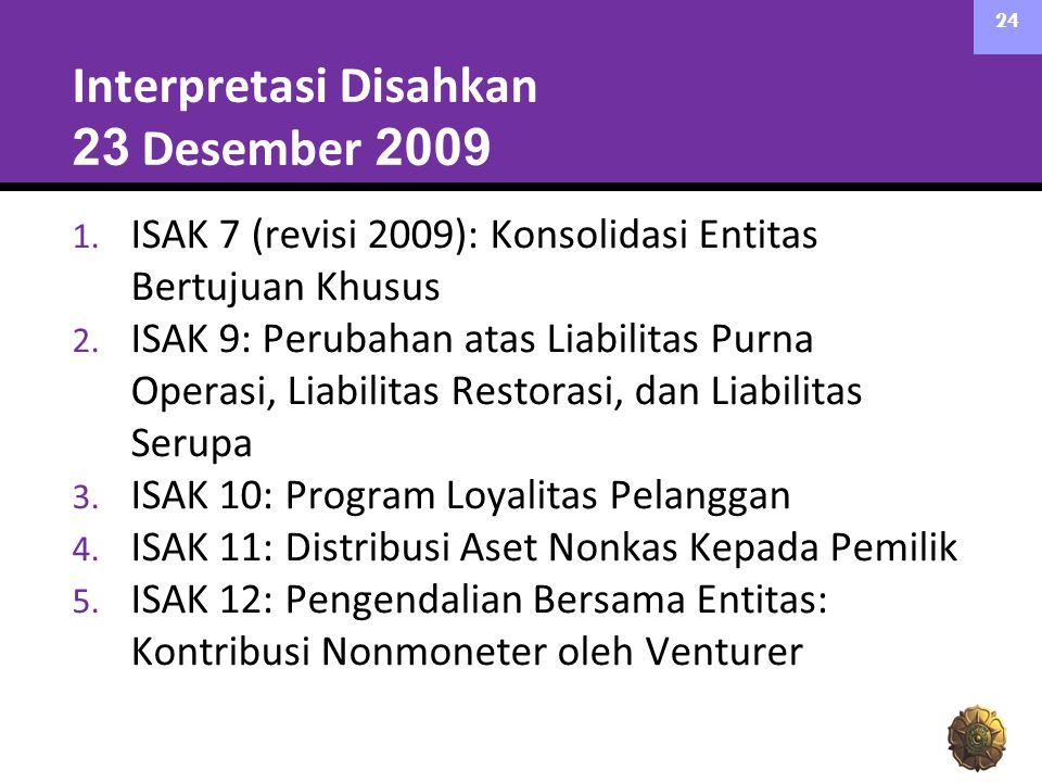 Interpretasi Disahkan 23 Desember 2009 1. ISAK 7 (revisi 2009): Konsolidasi Entitas Bertujuan Khusus 2. ISAK 9: Perubahan atas Liabilitas Purna Operas
