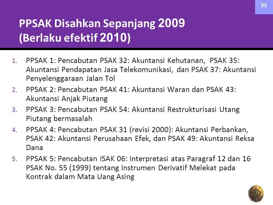 PPSAK Disahkan Sepanjang 2009 (Berlaku efektif 2010 ) 1. PPSAK 1: Pencabutan PSAK 32: Akuntansi Kehutanan, PSAK 35: Akuntansi Pendapatan Jasa Telekomu