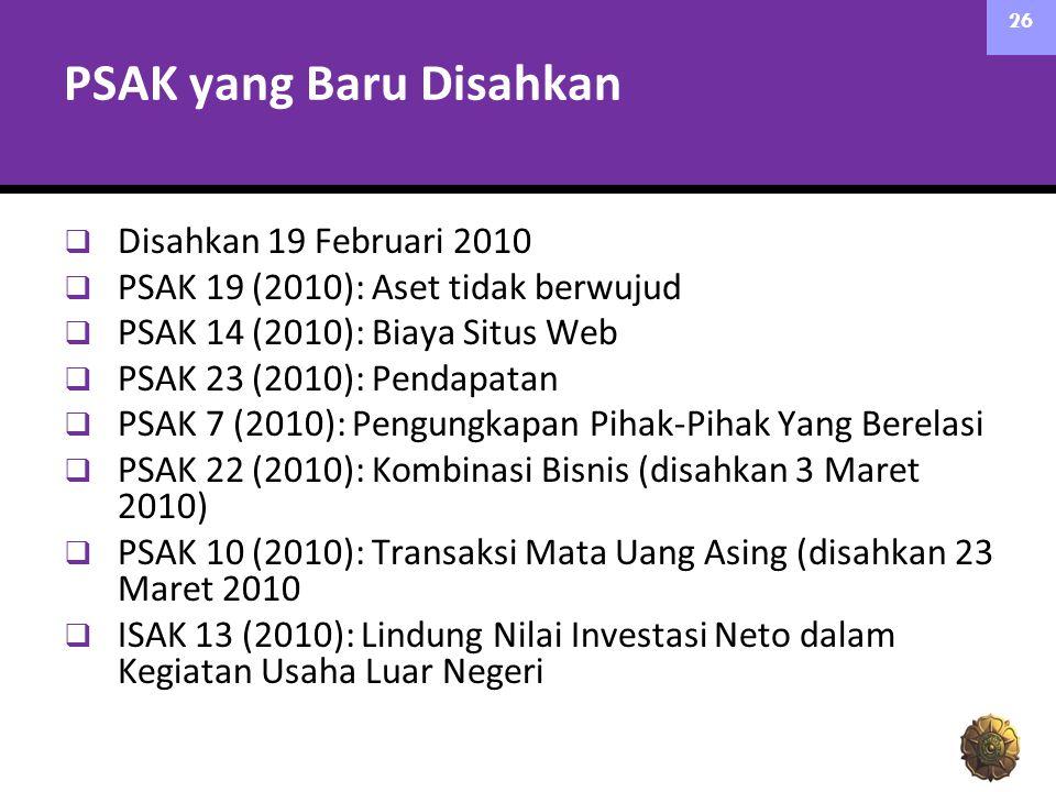 PSAK yang Baru Disahkan  Disahkan 19 Februari 2010  PSAK 19 (2010): Aset tidak berwujud  PSAK 14 (2010): Biaya Situs Web  PSAK 23 (2010): Pendapatan  PSAK 7 (2010): Pengungkapan Pihak-Pihak Yang Berelasi  PSAK 22 (2010): Kombinasi Bisnis (disahkan 3 Maret 2010)  PSAK 10 (2010): Transaksi Mata Uang Asing (disahkan 23 Maret 2010  ISAK 13 (2010): Lindung Nilai Investasi Neto dalam Kegiatan Usaha Luar Negeri 26