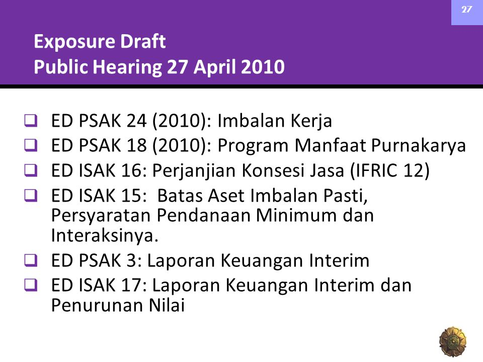 Exposure Draft Public Hearing 27 April 2010  ED PSAK 24 (2010): Imbalan Kerja  ED PSAK 18 (2010): Program Manfaat Purnakarya  ED ISAK 16: Perjanjia